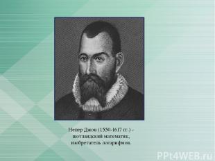 Непер Джон (1550-1617 гг.) - шотландский математик, изобретатель логарифмов.