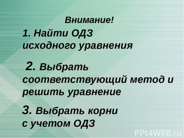 Внимание! 3. Выбрать корни с учетом ОДЗ 1. Найти ОДЗ исходного уравнения 2. Выбрать соответствующий метод и решить уравнение