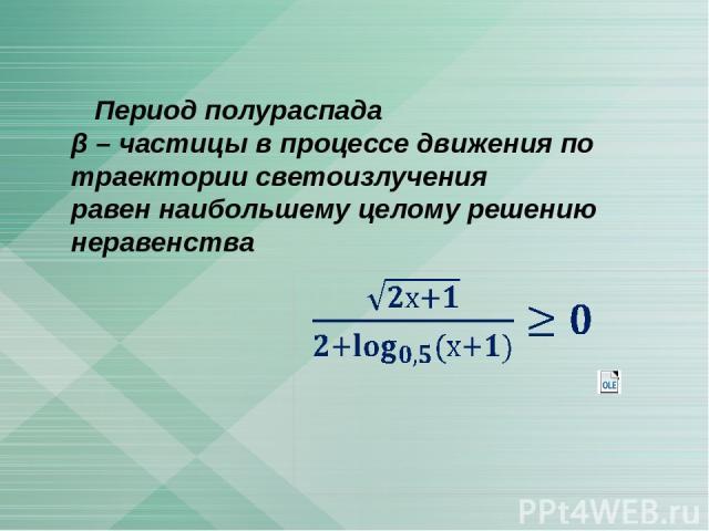 Период полураспада β – частицы в процессе движения по траектории светоизлучения равен наибольшему целому решению неравенства