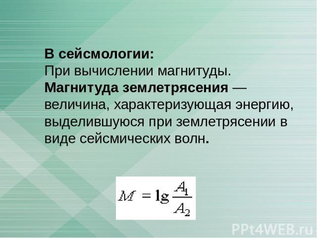 В сейсмологии: При вычислении магнитуды. Магнитуда землетрясения — величина, характеризующая энергию, выделившуюся при землетрясении в виде сейсмических волн.
