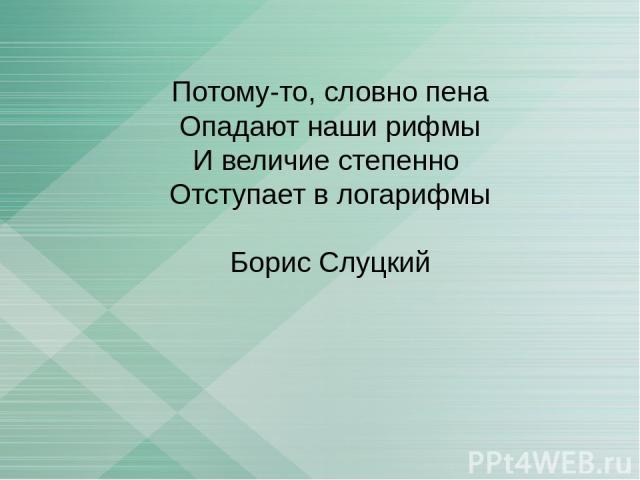 Потому-то, словно пена Опадают наши рифмы И величие степенно Отступает в логарифмы Борис Слуцкий