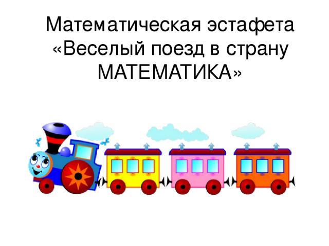 Математическая эстафета «Веселый поезд в страну МАТЕМАТИКА»