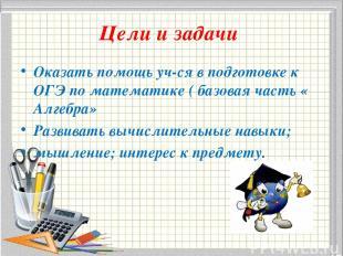 Цели и задачи Оказать помощь уч-ся в подготовке к ОГЭ по математике ( базовая ча
