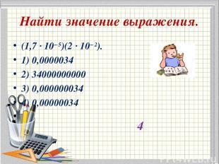 Найти значение выражения. (1,7·10−5)(2·10−2). 1) 0,0000034 2) 34000000000