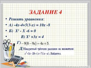 ЗАДАНИЕ 4 Решить уравнения: А) -4х-4+5(3-х) = 10х -8 Б) Х2 - Х -6 = 0 В) Х2 +3х
