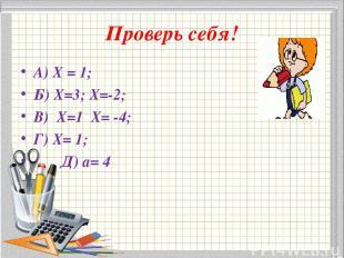 Проверь себя! А) Х = 1; Б) Х=3; Х=-2; В) Х=1 Х= -4; Г) Х= 1; Д) а= 4