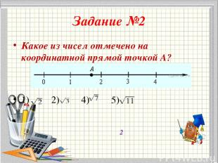 Задание №2 Какое из чисел отмечено на координатной прямой точкой A? 1) 2) 4) 5)