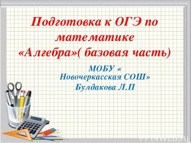 Подготовка к ОГЭ по математике «Алгебра»( базовая часть) МОБУ « Новочеркасская СОШ» Булдакова Л.П