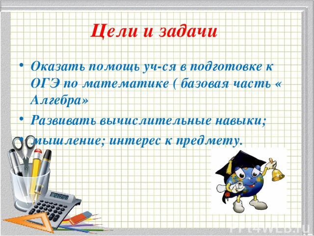 Цели и задачи Оказать помощь уч-ся в подготовке к ОГЭ по математике ( базовая часть « Алгебра» Развивать вычислительные навыки; мышление; интерес к предмету.