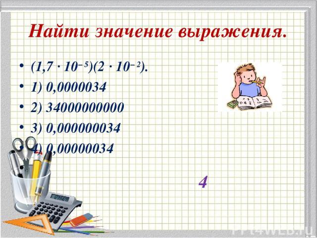 Найти значение выражения. (1,7·10−5)(2·10−2). 1) 0,0000034 2) 34000000000 3) 0,000000034 4) 0,00000034 4