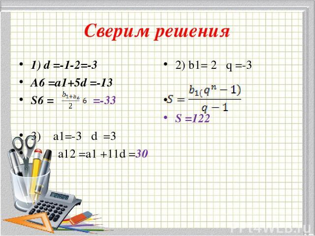 Сверим решения 1) d =-1-2=-3 A6 =a1+5d =-13 S6 = =-33 3) a1=-3 d =3 a12 =a1 +11d =30 2) b1= 2 q =-3 S =122