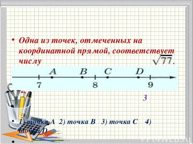 Одна из точек, отмеченных на координатной прямой, соответствует числу 3 1) точкаA 2) точкаB 3) точкаC 4) точкаD