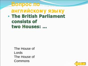 Вопрос по английскому языку The House of Lords The House of Commons The House of