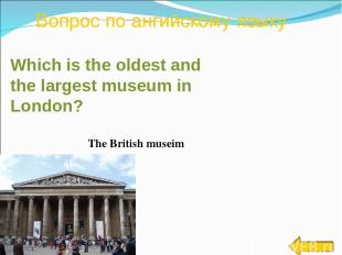 Вопрос по ангийскому языку The British museim Which is the oldest and the larges