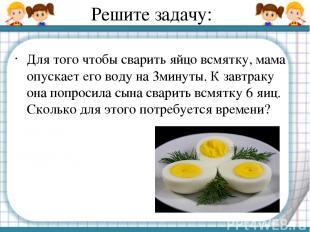 Решите задачу: Для того чтобы сварить яйцо всмятку, мама опускает его воду на 3м