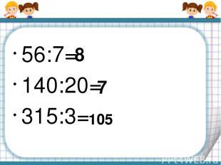 56:7= 140:20= 315:3= 8 7 105
