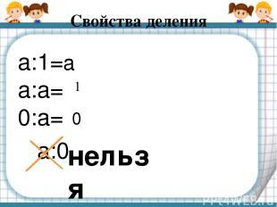 Свойства деления а:1= а:а= 0:а= а:0 нельзя а 1 0