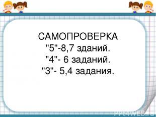 """САМОПРОВЕРКА """"5""""-8,7 зданий. """"4""""- 6 заданий. """"3""""- 5,4 задания."""