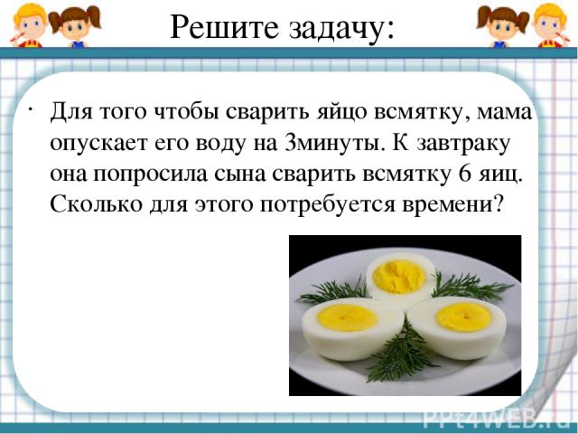 Решите задачу: Для того чтобы сварить яйцо всмятку, мама опускает его воду на 3минуты. К завтраку она попросила сына сварить всмятку 6 яиц. Сколько для этого потребуется времени?