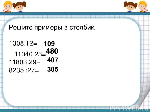 Решите примеры в столбик. 1308:12= 11040:23= 11803:29= 8235 :27= 109 480 407 305