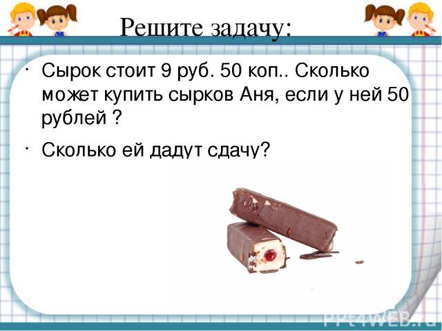Решите задачу: Сырок стоит 9 руб. 50 коп.. Сколько может купить сырков Аня, если у ней 50 рублей ? Сколько ей дадут сдачу?