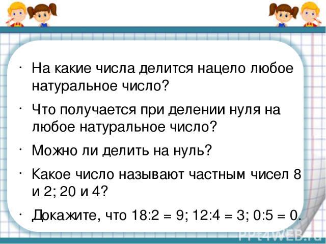 На какие числа делится нацело любое натуральное число? Что получается при делении нуля на любое натуральное число? Можно ли делить на нуль? Какое число называют частным чисел 8 и 2; 20 и 4? Докажите, что 18:2 = 9; 12:4 = 3; 0:5 = 0.