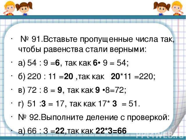 № 91.Вставьте пропущенные числа так, чтобы равенства стали верными: а) 54 : 9 =6, так как 6• 9 = 54; б) 220 : 11 =20 ,так как 20*11 =220; в) 72 : 8 = 9, так как 9 •8=72; г) 51 :3 = 17, так как 17* 3 = 51. № 92.Выполните деление с проверкой: а) 66 : …