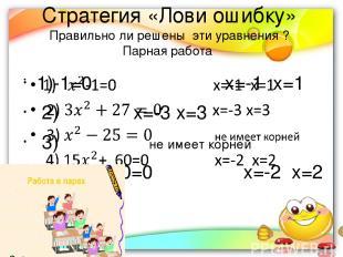 Стратегия «Лови ошибку» Правильно ли решены эти уравнения ? Парная работа 1)-1=0