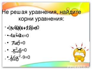 Не решая уравнения, найдите корни уравнения: (х-6)(х+13)=0 -4х=0 7=0 -5=0 -9=0