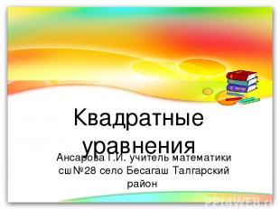 Квадратные уравнения Ансарова Г.И. учитель математики сш№28 село Бесагаш Талгарс