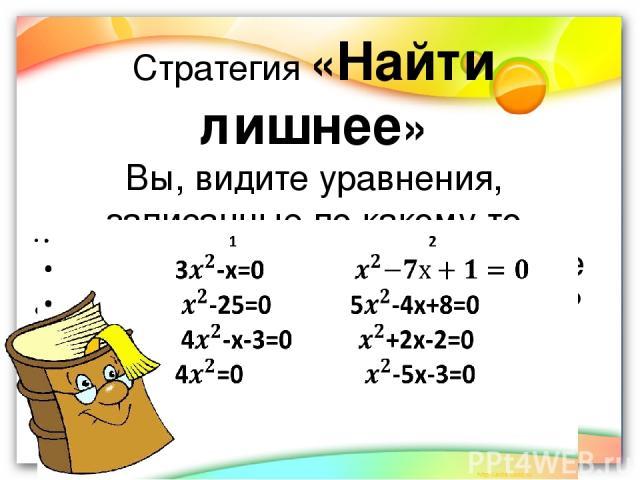 Стратегия «Найти лишнее» Вы, видите уравнения, записанные по какому то признаку. Как вы думаете , какое из уравнений лишнее и почему? 1 2 3-х=0 -25=0 5-4х+8=0 4-х-3=0 +2х-2=0 4=0 -5х-3=0