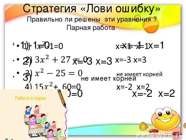 Стратегия «Лови ошибку» Правильно ли решены эти уравнения ? Парная работа 1)-1=0 х=-1 х=1 2) х=-3 х=3 3) не имеет корней 4) 15+ 60=0 х=-2 х=2