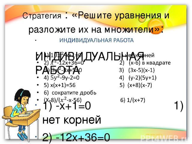 Стратегия : «Решите уравнения и разложите их на множители»: ИНДИВИДУАЛЬНАЯ РАБОТА 1) -х+1=0 1) нет корней 2) -12х+36=0 2) (х-6) в квадрате -8х+5=0 3) (3х-5)(х-1) 4) -9у-2=0 4) (у-2)(5у+1) 5) х(х+1)=56 5) (х+8)(х-7) 6) сократите дробь (Х-8)/(-х-56) 6…
