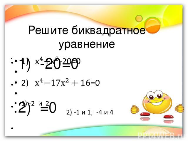 Решите биквадратное уравнение 1) -20=0 2) =0 1) -2 и 2 2) -1 и 1; -4 и 4