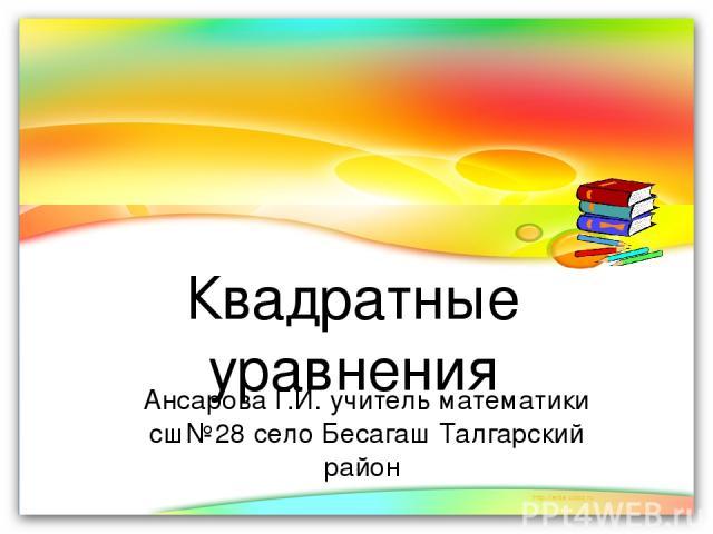 Квадратные уравнения Ансарова Г.И. учитель математики сш№28 село Бесагаш Талгарский район
