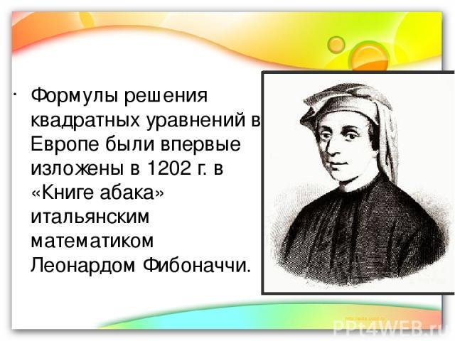 Формулы решения квадратных уравнений в Европе были впервые изложены в 1202 г. в «Книге абака» итальянским математиком Леонардом Фибоначчи.