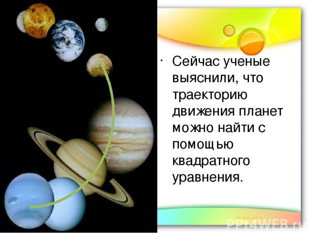 Сейчас ученые выяснили, что траекторию движения планет можно найти с помощью квадратного уравнения. Сейчас ученые выяснили, что траекторию движения планет можно найти с помощью квадратного уравнения.