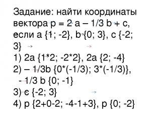 Задание: найти координаты вектора p = 2 a – 1/3 b + c, если a {1; -2}, b {0; 3},