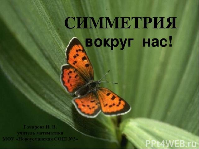 СИММЕТРИЯ вокруг нас! Гочарова Н. В. учитель математики МОУ «Новоусманская СОШ №3»