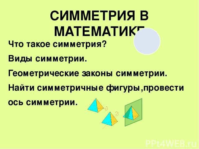 СИММЕТРИЯ В МАТЕМАТИКЕ Что такое симметрия? Виды симметрии. Геометрические законы симметрии. Найти симметричные фигуры,провести ось симметрии.