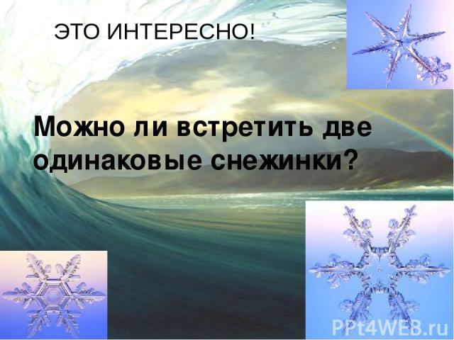 ЭТО ИНТЕРЕСНО! Можно ли встретить две одинаковые снежинки?