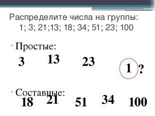 Распределите числа на группы: 1; 3; 21;13; 18; 34; 51; 23; 100 Простые: Составны