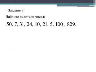 Задание 3. Найдите делители чисел: 50, 7, 31, 24, 10, 21, 5, 100 , 829.
