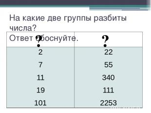 На какие две группы разбиты числа? Ответ обоснуйте. ? ? 2 7 11 19 101 22 55 340