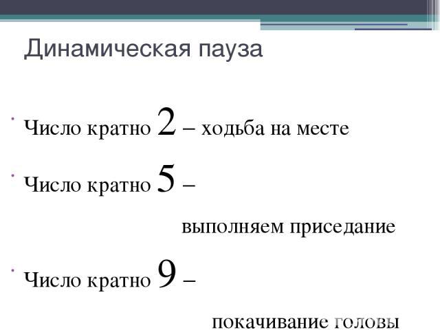 Динамическая пауза Число кратно 2 – ходьба на месте Число кратно 5 – выполняем приседание Число кратно 9 – покачивание головы