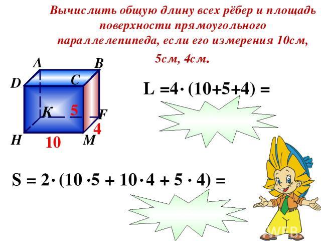 Вычислить общую длину всех рёбер и площадь поверхности прямоугольного параллелепипеда, если его измерения 10см, 5см, 4см. 76 220
