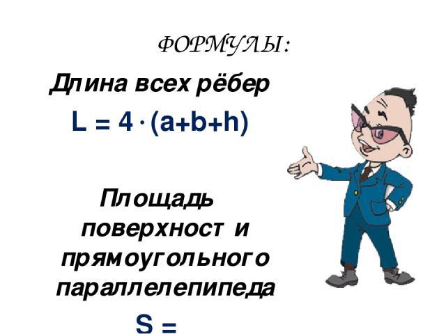 ФОРМУЛЫ: Длина всех рёбер L = 4 (a+b+h) Площадь поверхности прямоугольного параллелепипеда S = 2 (a b+a h+b h)