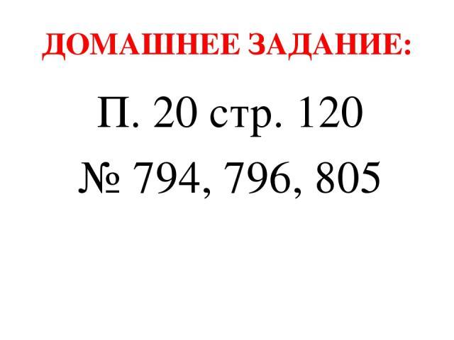 ДОМАШНЕЕ ЗАДАНИЕ: П. 20 стр. 120 № 794, 796, 805