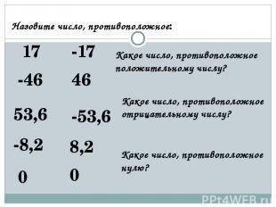 Назовите число, противоположное: 17 -17 -46 46 53,6 -53,6 -8,2 8,2 0 0 Какое чис