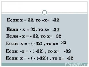 Если х = 32, то –х= -32 Если - х = 32, то х= -32 Если - х = - 32, то х= 32 Если